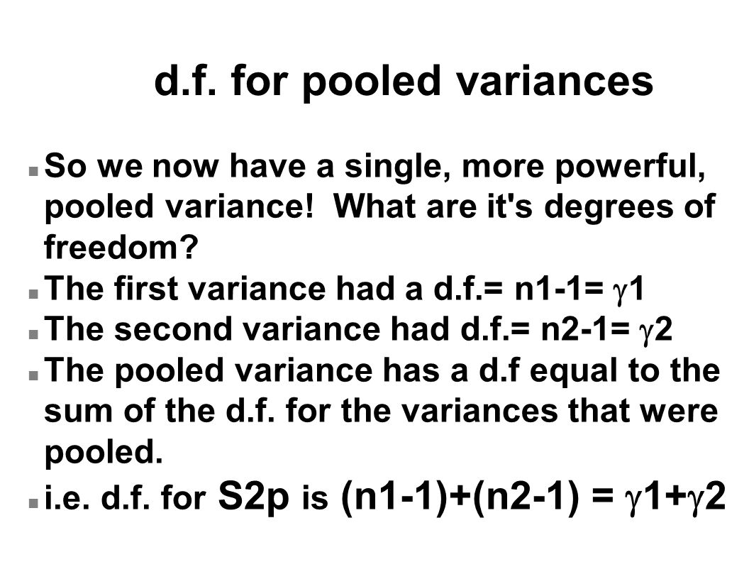 d.f. for pooled variances n So we now have a single, more powerful, pooled variance.