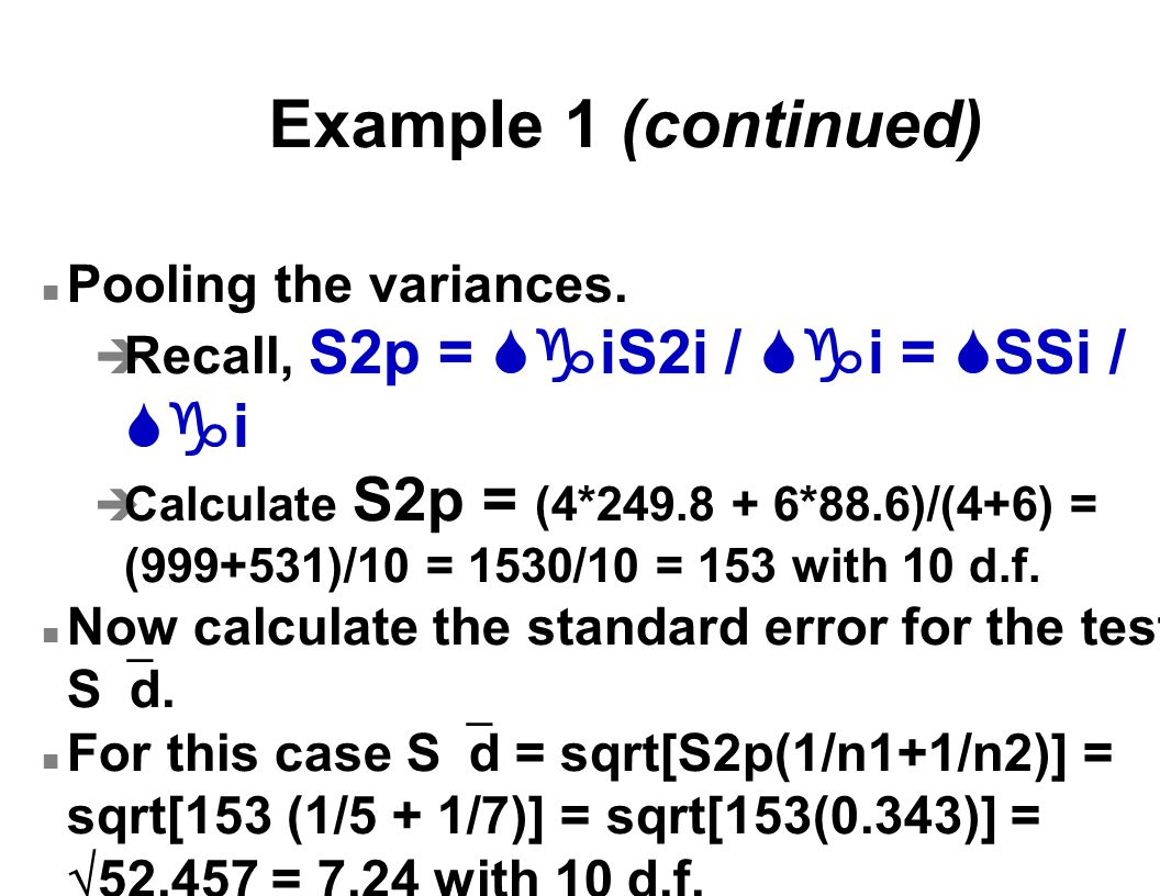 Example 1 (continued) n Pooling the variances.  Recall, S2p =  iS2i /  i =  SSi /  i è Calculate S2p = (4*249.8 + 6*88.6)/(4+6) = (999+531)/10