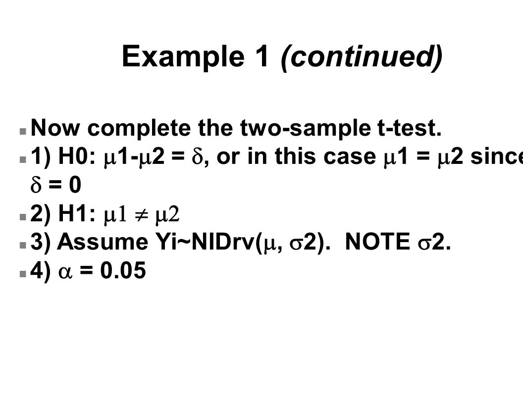 Example 1 (continued) n Now complete the two-sample t-test. 1) H0:  1-  2 = , or in this case  1 =  2 since  = 0 2) H1:    3) Assume Yi~NID