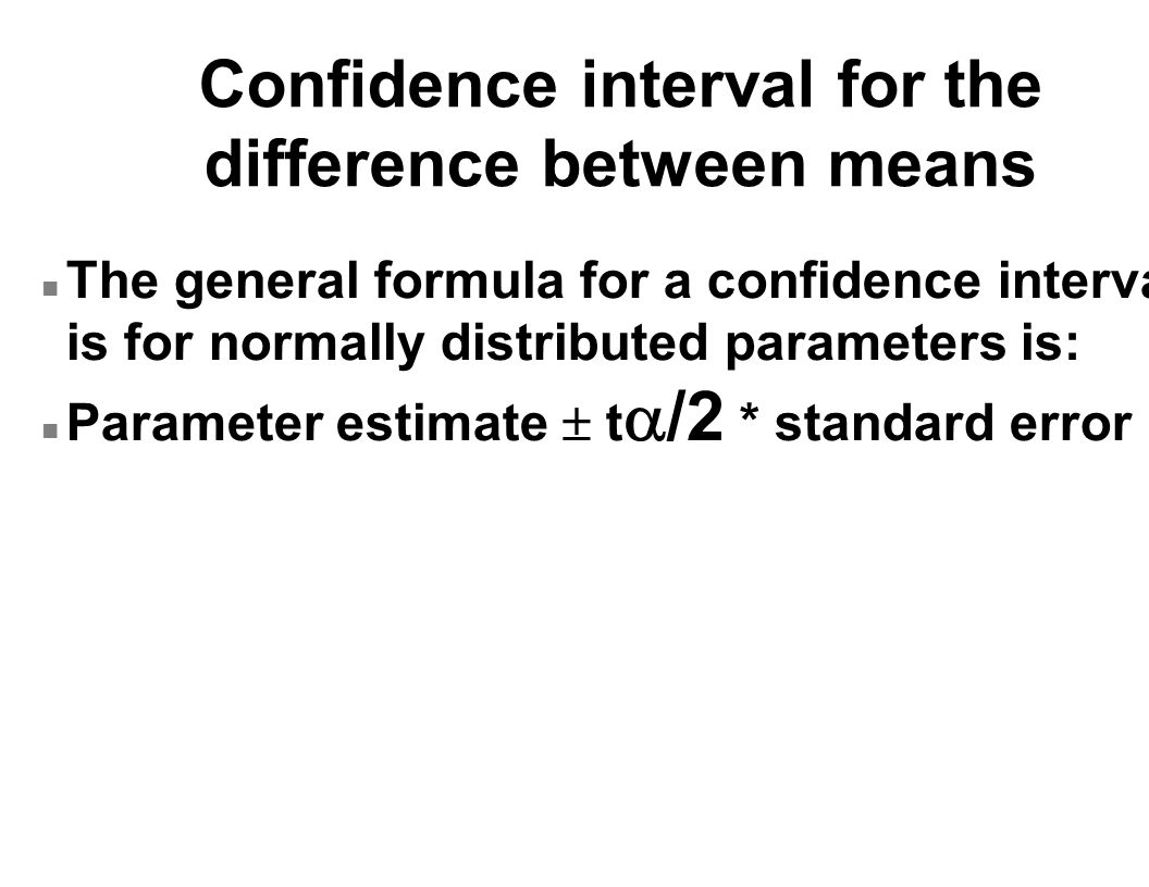Confidence interval for the difference between means n The general formula for a confidence interval is for normally distributed parameters is: Parameter estimate  t  /2 * standard error