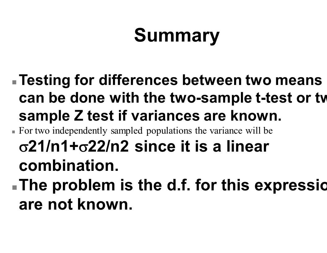 Summary n Testing for differences between two means can be done with the two-sample t-test or two sample Z test if variances are known.