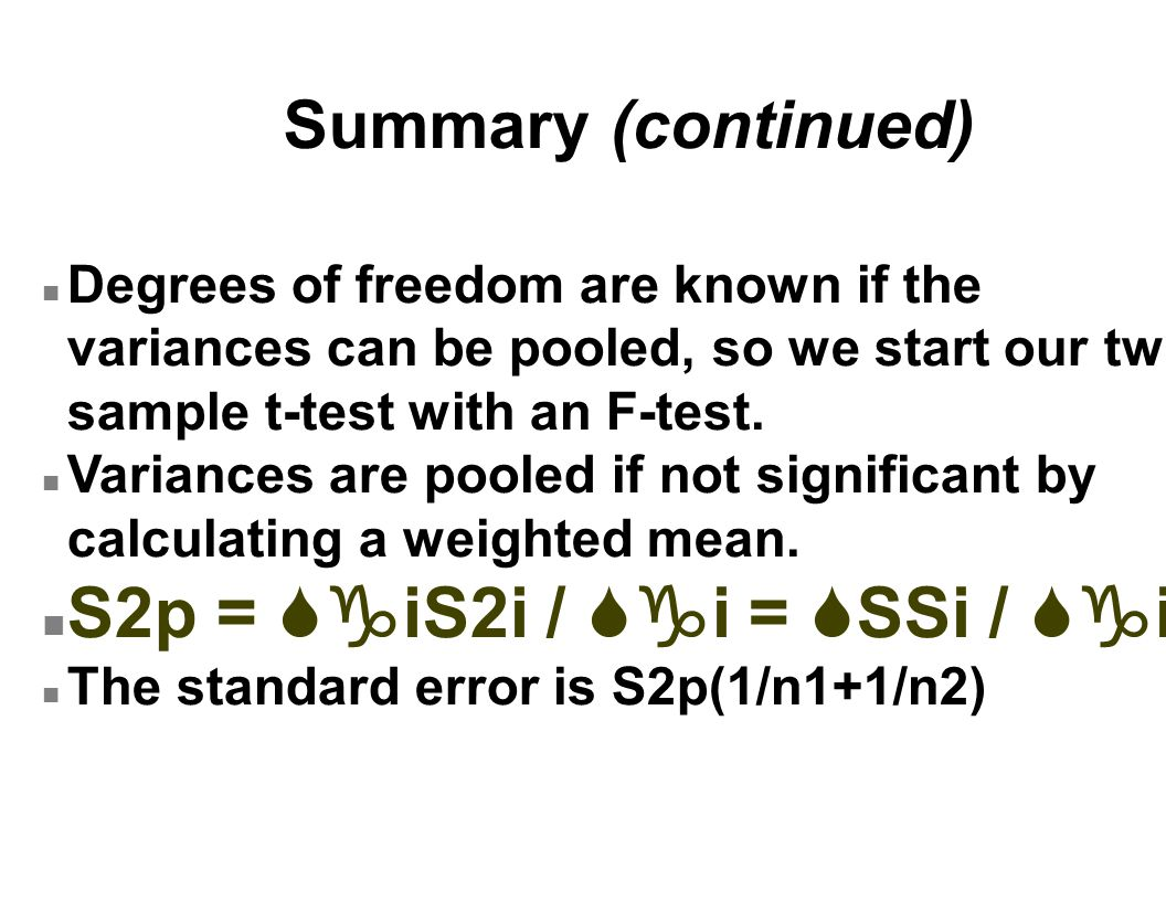 Summary (continued) n Degrees of freedom are known if the variances can be pooled, so we start our two- sample t-test with an F-test. n Variances are
