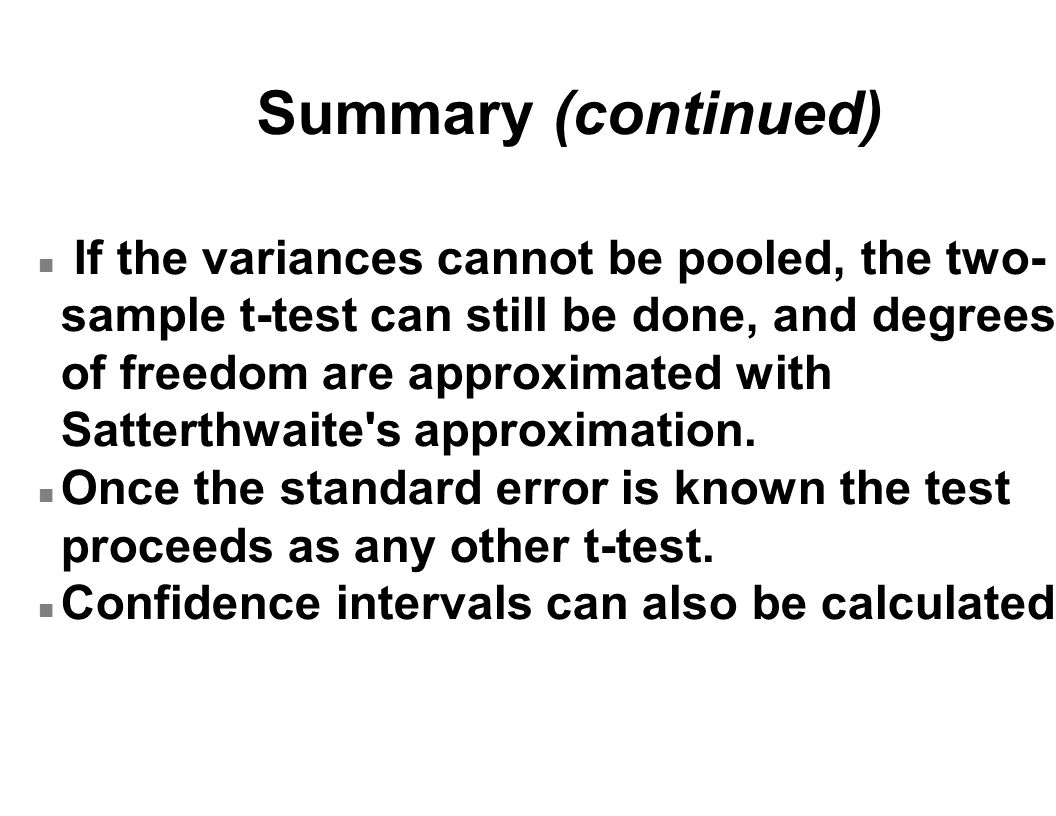 Summary (continued) n If the variances cannot be pooled, the two- sample t-test can still be done, and degrees of freedom are approximated with Satterthwaite s approximation.