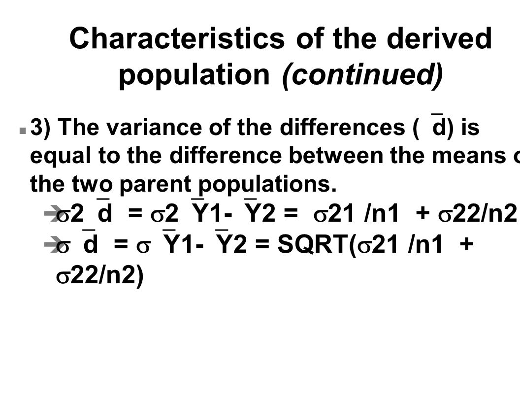 Characteristics of the derived population (continued) 3) The variance of the differences (  d) is equal to the difference between the means of the two parent populations.