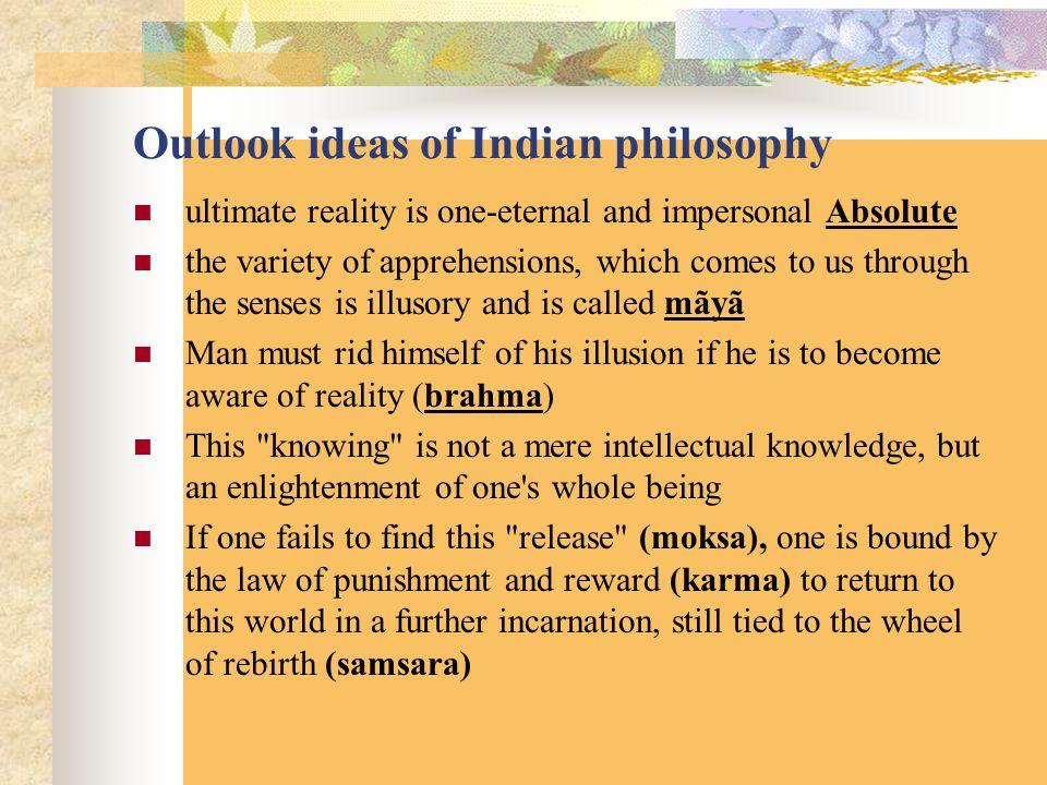 Outlook ideas of Indian philosophy ultimate reality is one-eternal and impersonal Absolute the variety of apprehensions, which comes to us through the senses is illusory and is called mãyã Man must rid himself of his illusion if he is to become aware of reality (brahma) This knowing is not a mere intellectual knowledge, but an enlightenment of one s whole being If one fails to find this release (moksa), one is bound by the law of punishment and reward (karma) to return to this world in a further incarnation, still tied to the wheel of rebirth (samsara)