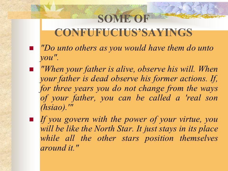 SOME OF CONFUFUCIUS'SAYINGS Do unto others as you would have them do unto you .