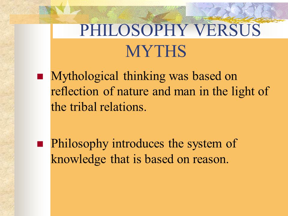 PHILOSOPHY VERSUS MYTHS Mythological thinking was based on reflection of nature and man in the light of the tribal relations.
