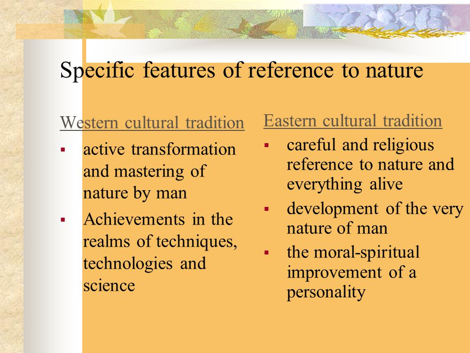 Specific features of reference to nature Western cultural tradition  active transformation and mastering of nature by man  Achievements in the realms of techniques, technologies and science Eastern cultural tradition  careful and religious reference to nature and everything alive  development of the very nature of man  the moral-spiritual improvement of a personality
