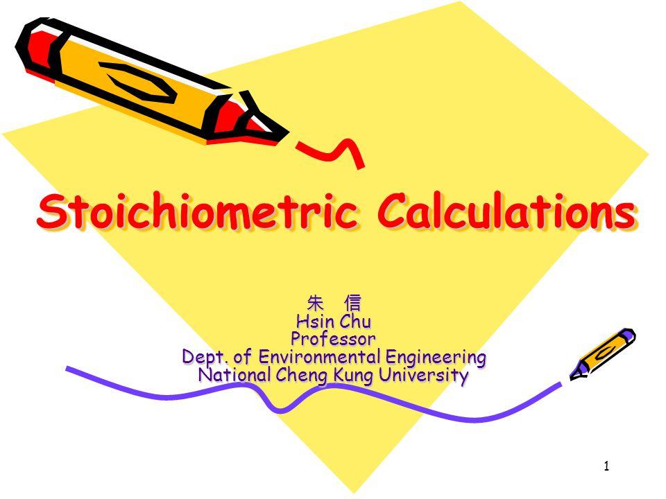 1 Stoichiometric Calculations 朱 信 Hsin Chu Professor Dept. of Environmental Engineering National Cheng Kung University