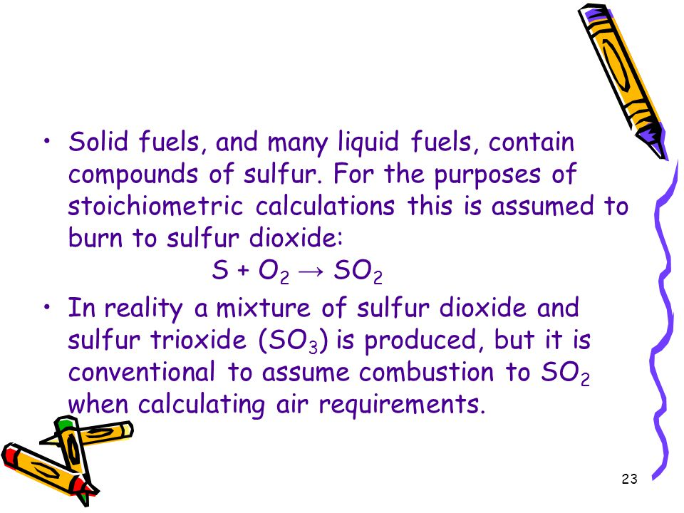 23 Solid fuels, and many liquid fuels, contain compounds of sulfur. For the purposes of stoichiometric calculations this is assumed to burn to sulfur