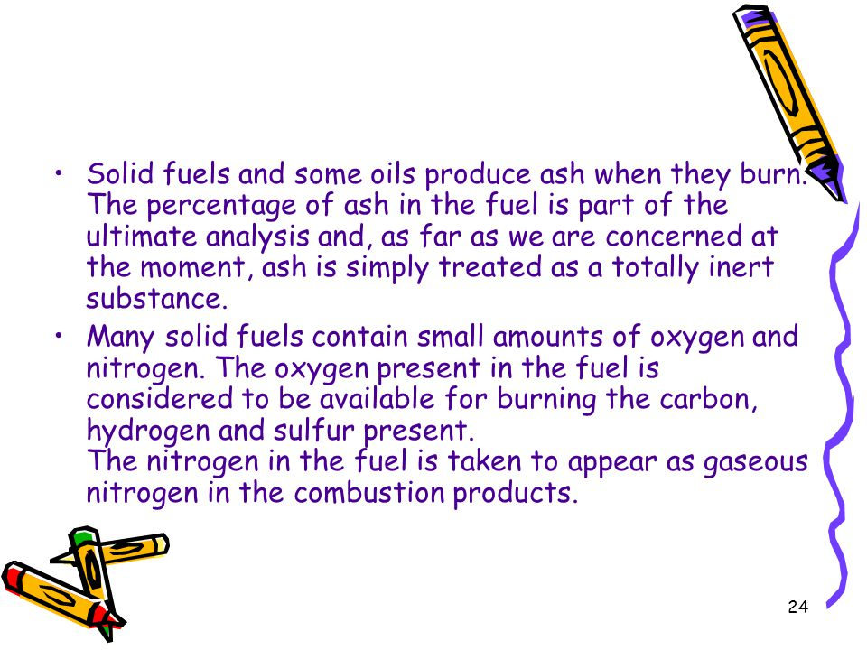 24 Solid fuels and some oils produce ash when they burn. The percentage of ash in the fuel is part of the ultimate analysis and, as far as we are conc
