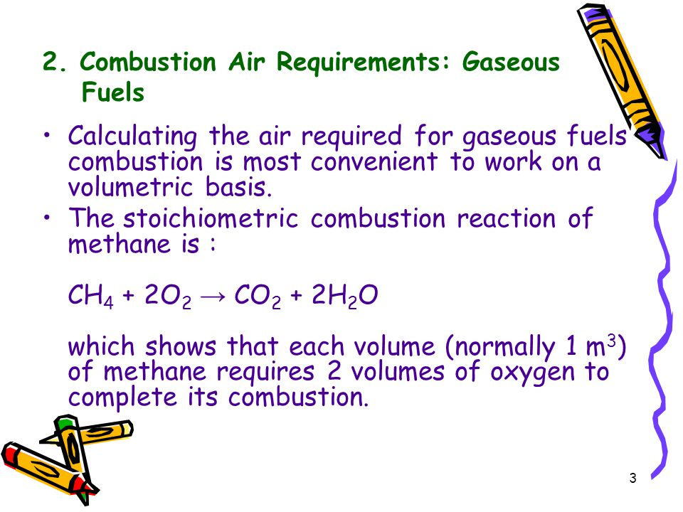 3 2. Combustion Air Requirements: Gaseous Fuels Calculating the air required for gaseous fuels combustion is most convenient to work on a volumetric b