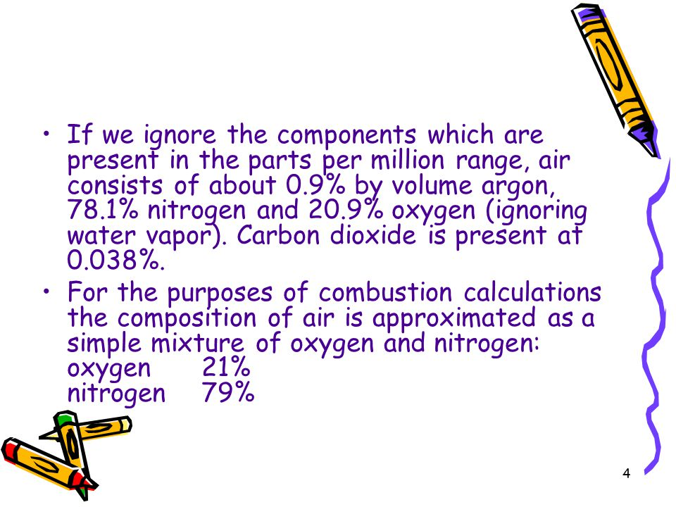 4 If we ignore the components which are present in the parts per million range, air consists of about 0.9% by volume argon, 78.1% nitrogen and 20.9% o