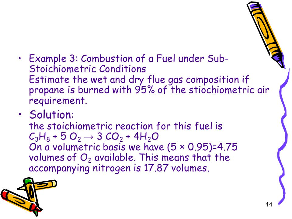 44 Example 3: Combustion of a Fuel under Sub- Stoichiometric Conditions Estimate the wet and dry flue gas composition if propane is burned with 95% of