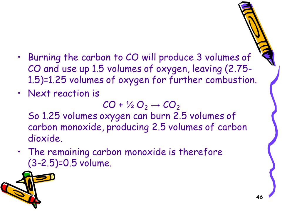 46 Burning the carbon to CO will produce 3 volumes of CO and use up 1.5 volumes of oxygen, leaving (2.75- 1.5)=1.25 volumes of oxygen for further comb