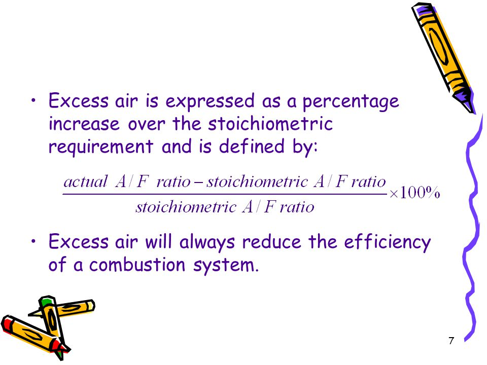 7 Excess air is expressed as a percentage increase over the stoichiometric requirement and is defined by: Excess air will always reduce the efficiency