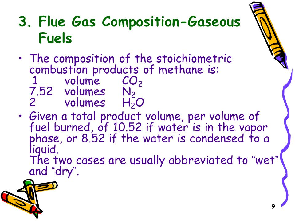 9 3. Flue Gas Composition-Gaseous Fuels The composition of the stoichiometric combustion products of methane is: 1volumeCO 2 7.52volumes N 2 2volumesH