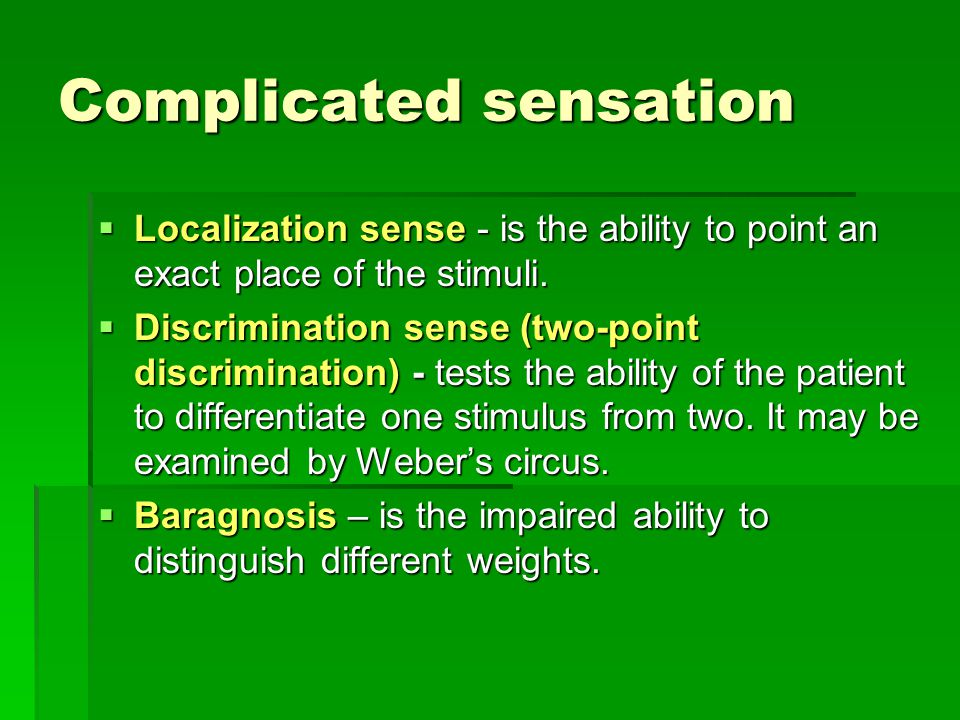 Complicated sensation  Localization sense - is the ability to point an exact place of the stimuli.  Discrimination sense (two-point discrimination)