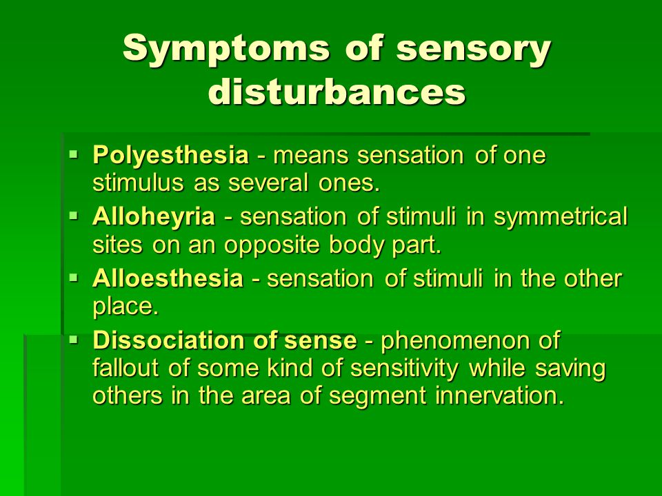 Symptoms of sensory disturbances  Polyesthesia - means sensation of one stimulus as several ones.  Alloheyria - sensation of stimuli in symmetrical