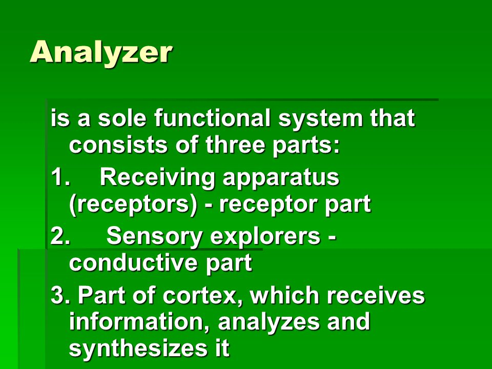 Analyzer is a sole functional system that consists of three parts: 1.Receiving apparatus (receptors) - receptor part 2. Sensory explorers - conductive