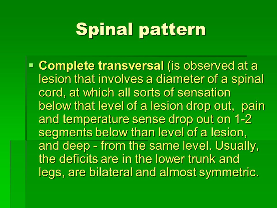 Spinal pattern  Complete transversal (is observed at a lesion that involves a diameter of a spinal cord, at which all sorts of sensation below that l