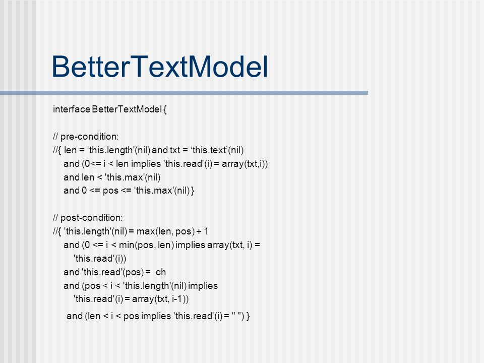 BetterTextModel interface BetterTextModel { // pre-condition: //{ len = this.length (nil) and txt = 'this.text'(nil) and (0<= i < len implies this.read (i) = array(txt,i)) and len < this.max (nil) and 0 <= pos <= this.max (nil) } // post-condition: //{ this.length (nil) = max(len, pos) + 1 and (0 <= i < min(pos, len) implies array(txt, i) = this.read (i)) and this.read (pos) = ch and (pos < i < this.length (nil) implies this.read (i) = array(txt, i-1)) and (len < i < pos implies this.read (i) = ) }