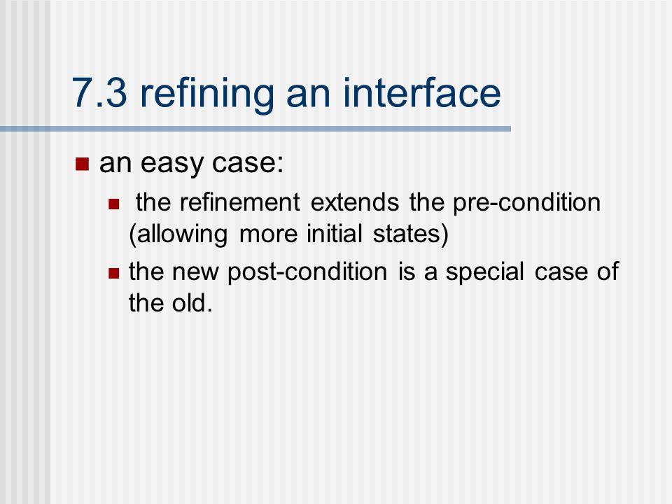 7.3 refining an interface an easy case: the refinement extends the pre-condition (allowing more initial states) the new post-condition is a special case of the old.