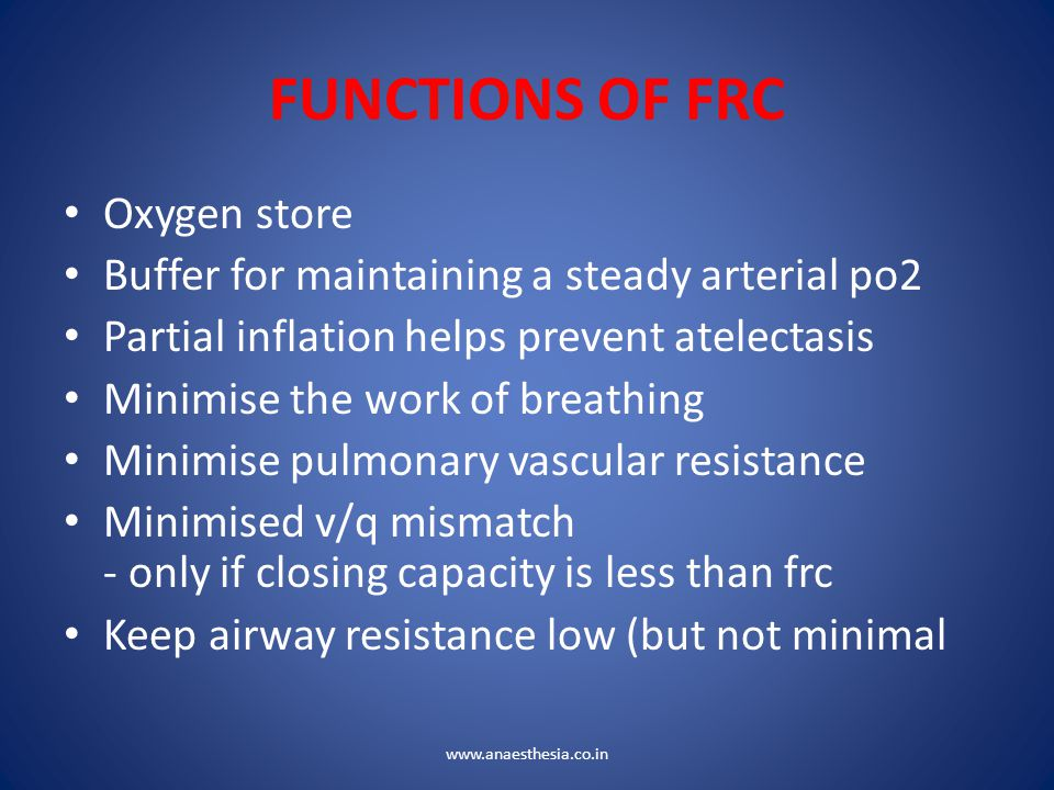 FUNCTIONS OF FRC Oxygen store Buffer for maintaining a steady arterial po2 Partial inflation helps prevent atelectasis Minimise the work of breathing