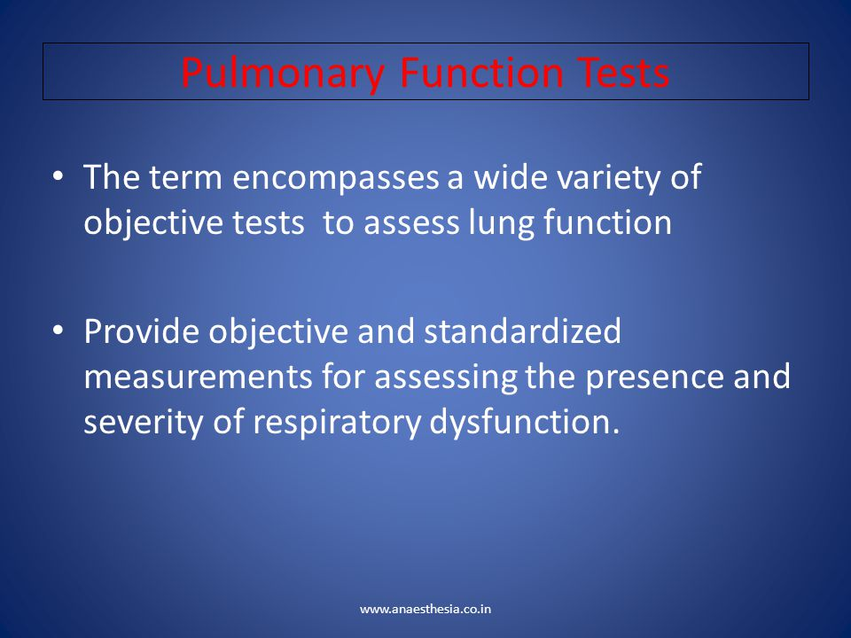 Pulmonary Function Tests The term encompasses a wide variety of objective tests to assess lung function Provide objective and standardized measurement