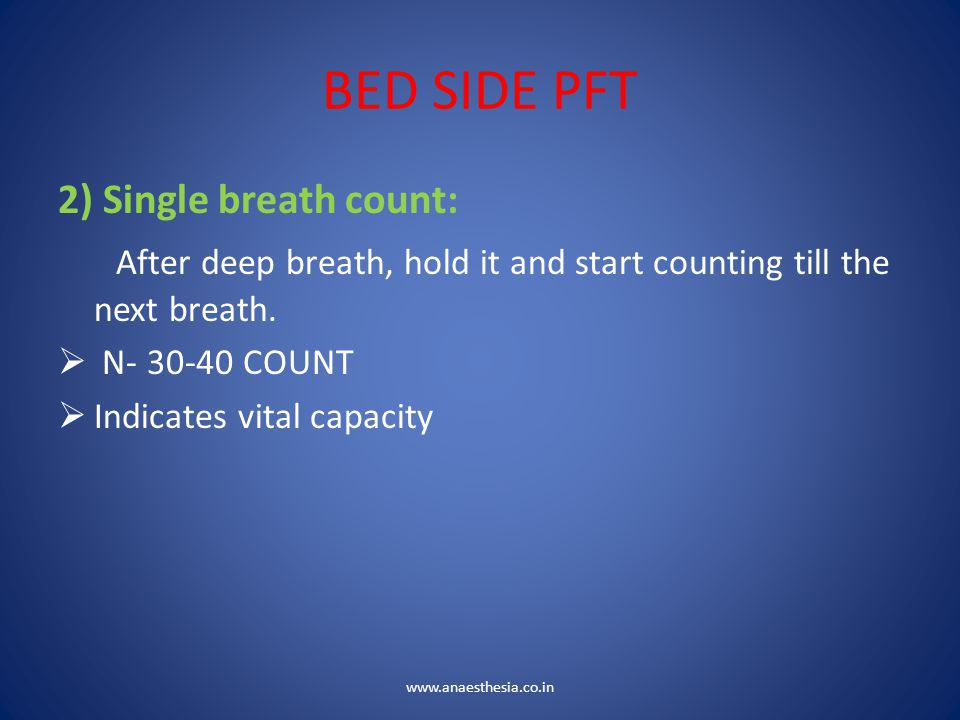 BED SIDE PFT 2) Single breath count: After deep breath, hold it and start counting till the next breath.  N- 30-40 COUNT  Indicates vital capacity w