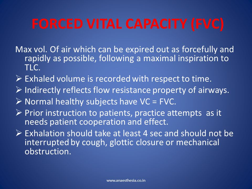 FORCED VITAL CAPACITY (FVC) Max vol. Of air which can be expired out as forcefully and rapidly as possible, following a maximal inspiration to TLC. 