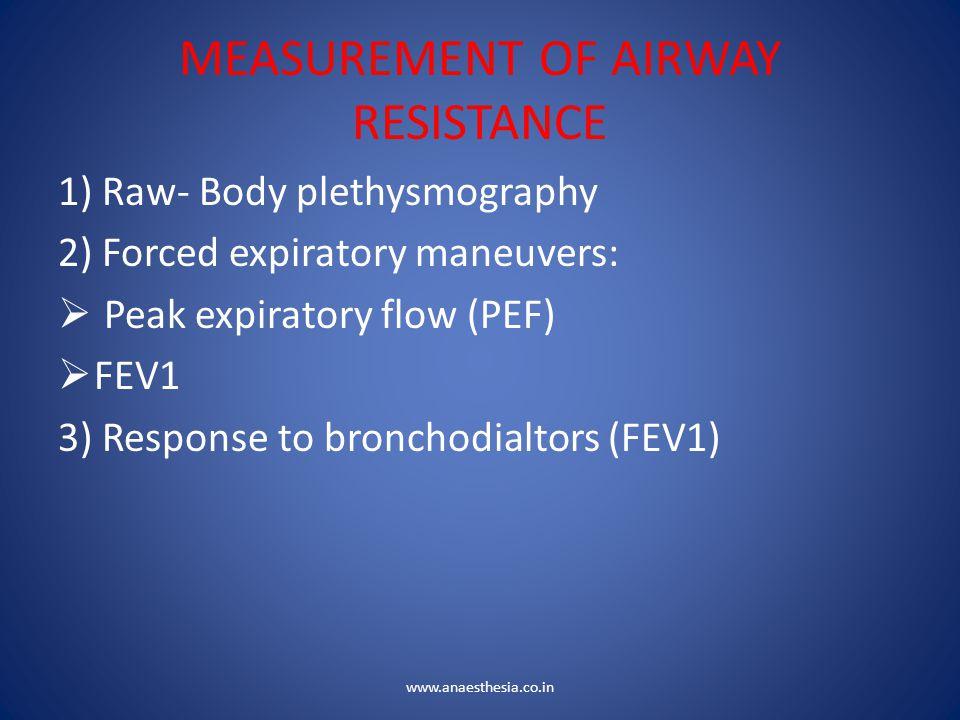 MEASUREMENT OF AIRWAY RESISTANCE 1) Raw- Body plethysmography 2) Forced expiratory maneuvers:  Peak expiratory flow (PEF)  FEV1 3) Response to bronc