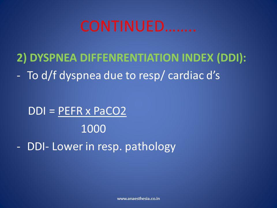 CONTINUED…….. 2) DYSPNEA DIFFENRENTIATION INDEX (DDI): -To d/f dyspnea due to resp/ cardiac d's DDI = PEFR x PaCO2 1000 -DDI- Lower in resp. pathology