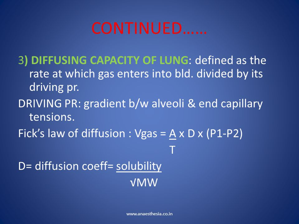 CONTINUED…… 3) DIFFUSING CAPACITY OF LUNG: defined as the rate at which gas enters into bld. divided by its driving pr. DRIVING PR: gradient b/w alveo
