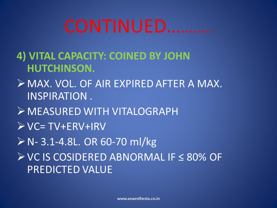 CONTINUED… …….. 4) VITAL CAPACITY: COINED BY JOHN HUTCHINSON.  MAX. VOL. OF AIR EXPIRED AFTER A MAX. INSPIRATION.  MEASURED WITH VITALOGRAPH  VC= T
