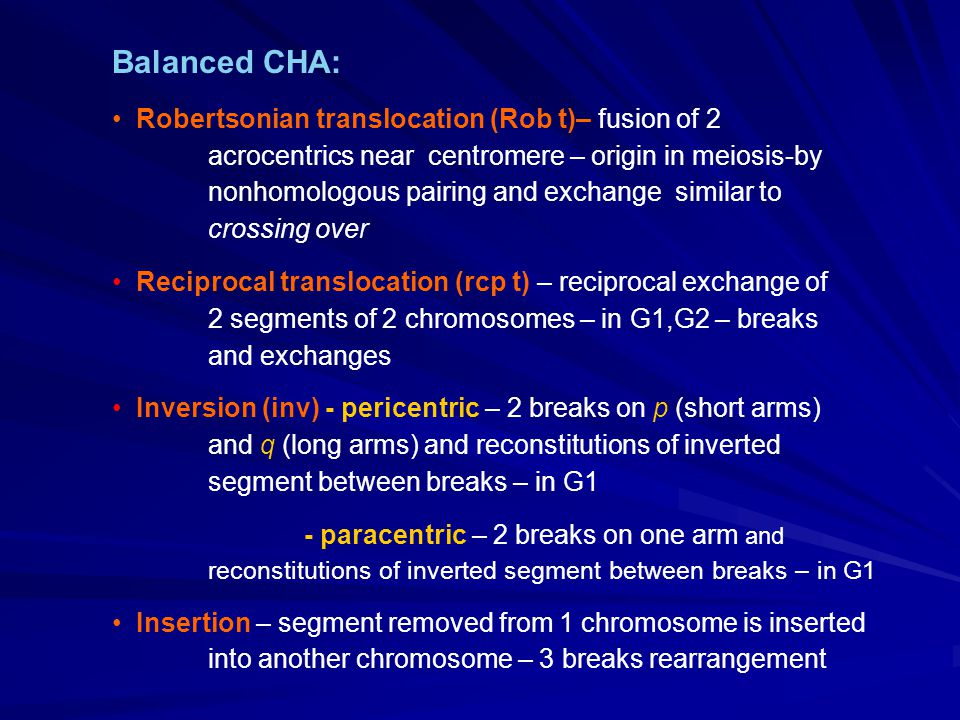 Balanced CHA: Robertsonian translocation (Rob t)– fusion of 2 acrocentrics near centromere – origin in meiosis-by nonhomologous pairing and exchange s