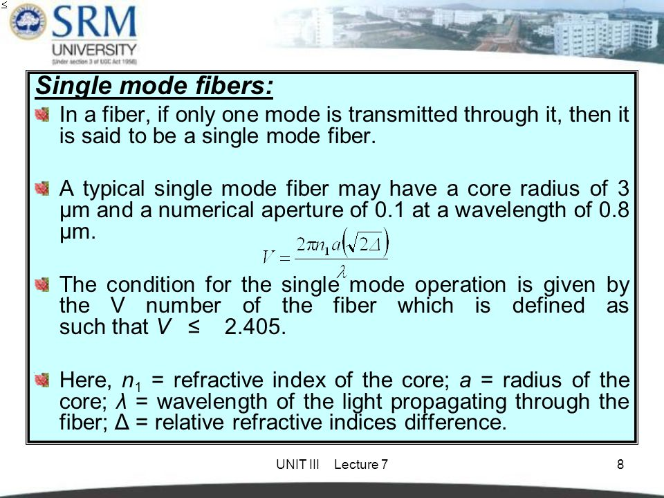UNIT III Lecture 78 Single mode fibers: In a fiber, if only one mode is transmitted through it, then it is said to be a single mode fiber. A typical s