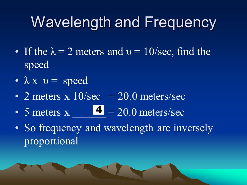 Wavelength and Frequency If the λ = 2 meters and υ = 10/sec, find the speed λ x υ = speed 2 meters x 10/sec = 20.0 meters/sec 5 meters x ______ = 20.0 meters/sec So frequency and wavelength are inversely proportional