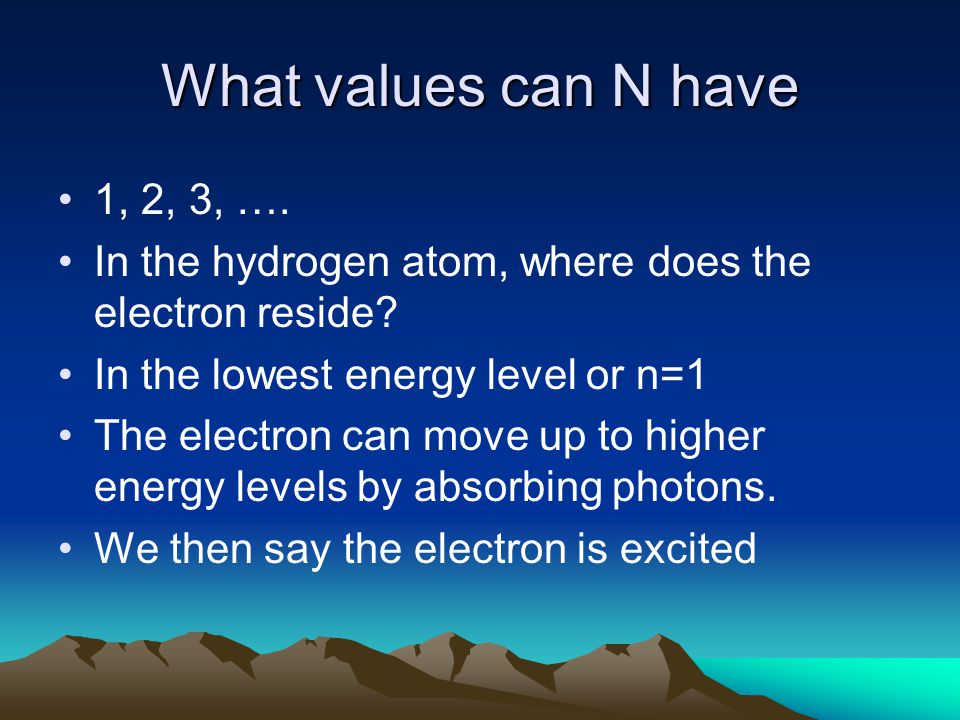 What values can N have 1, 2, 3, …. In the hydrogen atom, where does the electron reside.