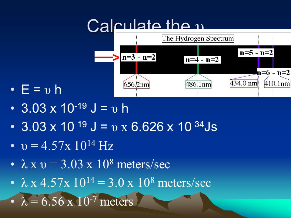 Calculate the υ E = υ h 3.03 x 10 -19 J = υ h 3.03 x 10 -19 J = υ x 6.626 x 10 -34 Js υ = 4.57x 10 14 Hz λ x υ = 3.03 x 10 8 meters/sec λ x 4.57x 10 14 = 3.0 x 10 8 meters/sec λ = 6.56 x 10 -7 meters