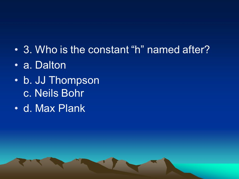 3. Who is the constant h named after a. Dalton b. JJ Thompson c. Neils Bohr d. Max Plank