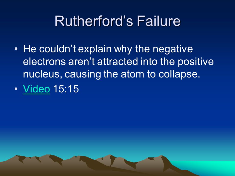 Rutherford's Failure He couldn't explain why the negative electrons aren't attracted into the positive nucleus, causing the atom to collapse.