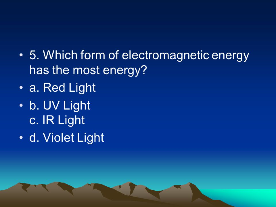 5. Which form of electromagnetic energy has the most energy.
