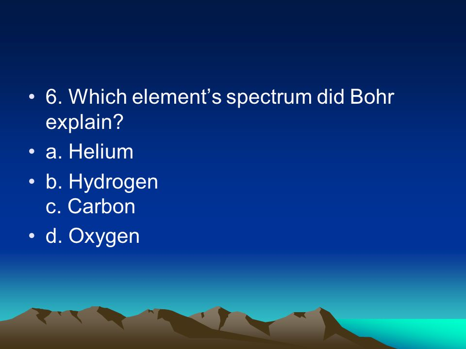 6. Which element's spectrum did Bohr explain a. Helium b. Hydrogen c. Carbon d. Oxygen