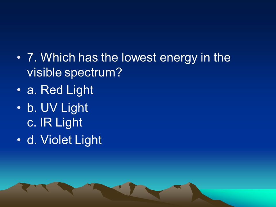 7. Which has the lowest energy in the visible spectrum.