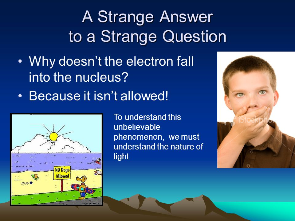 A Strange Answer to a Strange Question Why doesn't the electron fall into the nucleus.