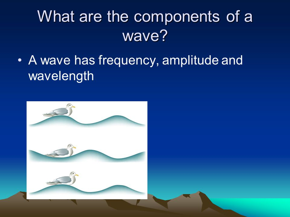 What are the components of a wave A wave has frequency, amplitude and wavelength