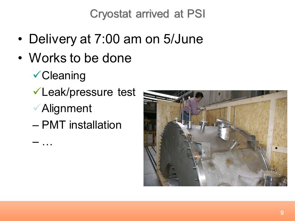 9 Cryostat arrived at PSI Delivery at 7:00 am on 5/June Works to be done Cleaning Leak/pressure test Alignment –PMT installation –…