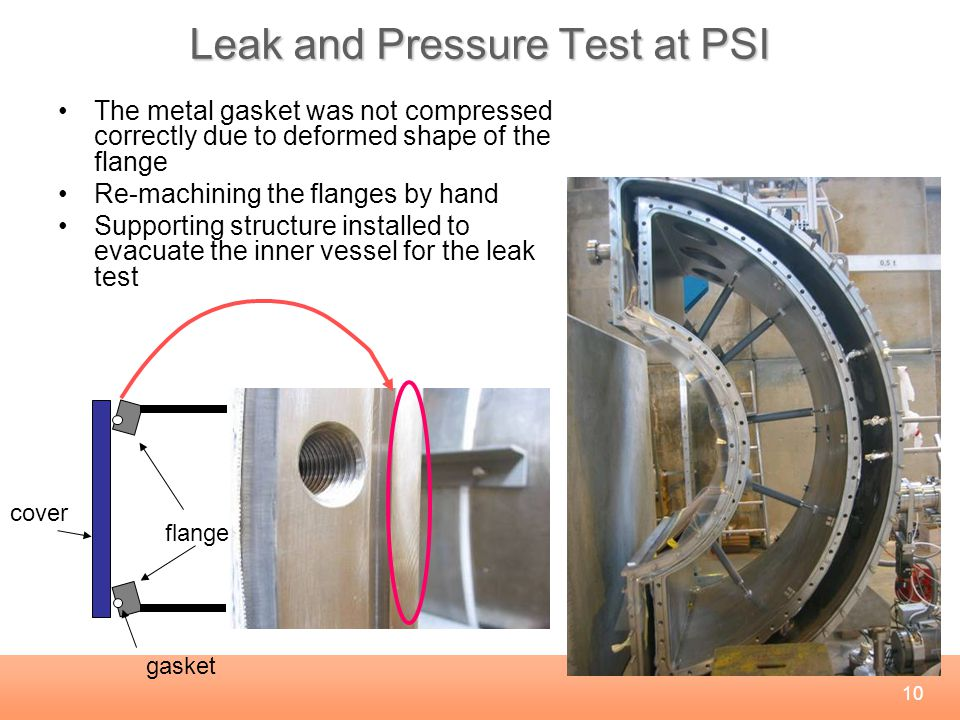 10 Leak and Pressure Test at PSI The metal gasket was not compressed correctly due to deformed shape of the flange Re-machining the flanges by hand Supporting structure installed to evacuate the inner vessel for the leak test cover flange gasket