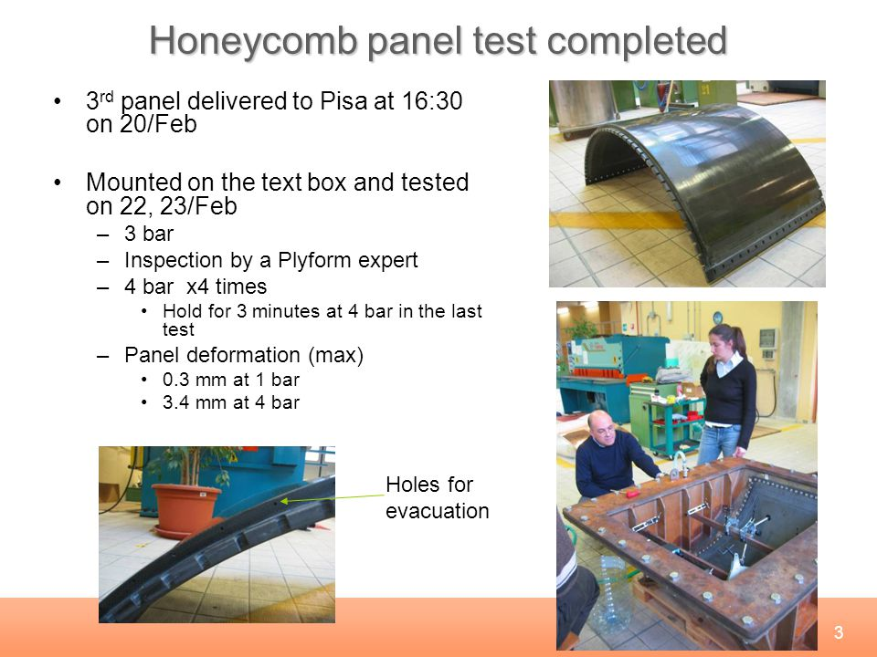 3 Honeycomb panel test completed 3 rd panel delivered to Pisa at 16:30 on 20/Feb Mounted on the text box and tested on 22, 23/Feb –3 bar –Inspection by a Plyform expert –4 bar x4 times Hold for 3 minutes at 4 bar in the last test –Panel deformation (max) 0.3 mm at 1 bar 3.4 mm at 4 bar Holes for evacuation